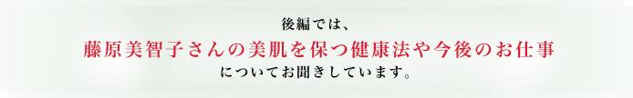 後編では、 藤原美智子さんの美肌を保つ健康法や今後のお仕事についてお聞きしています。