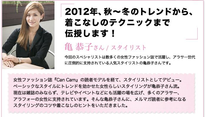 スタイリスト亀恭子さん「2012年秋冬のトレンドから着こなしのテクニックまで伝授します」女性ファッション誌『Can Cam』の読者モデルを経て、スタイリストとしてデビュー。スタイリングのコツや着こなしのヒントをいただきました。