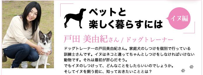 ドッグトレーナー 戸田 美由紀さん「ペットと楽しく暮らすにはイヌ編」家庭犬のしつけを行っている訓練士さん。イヌはネコと違ってしつけをしなければいけない動物。最初が肝心。イヌのしつけ、どんなことをしたらいいのでしょうか。イヌを飼う前に知っておきたいこと