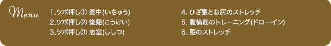 1.ツボ押し① 委中(いちゅう) 2.ツボ押し② 後谿(こうけい) 3.ツボ押し③ 志室(ししつ) 4. ひざ裏とお尻のストレッチ 5. 腹横筋のトレーニング(ドローイン) 6. 腰のストレッチ